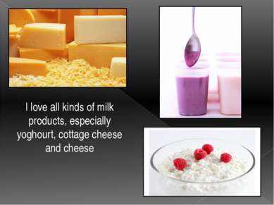 I love all kinds of milk products, especially yoghourt, cottage cheese and ch...