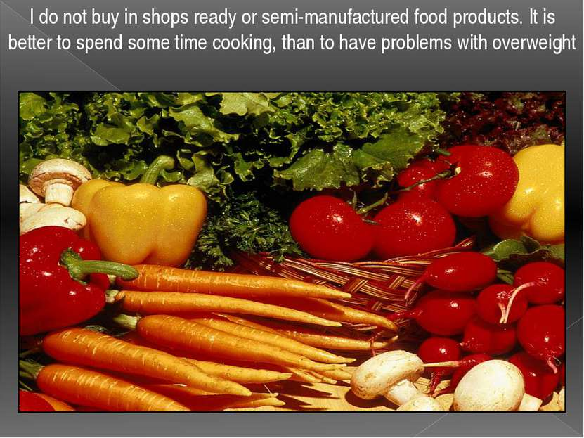 I do not buy in shops ready or semi-manufactured food products. It is better ...