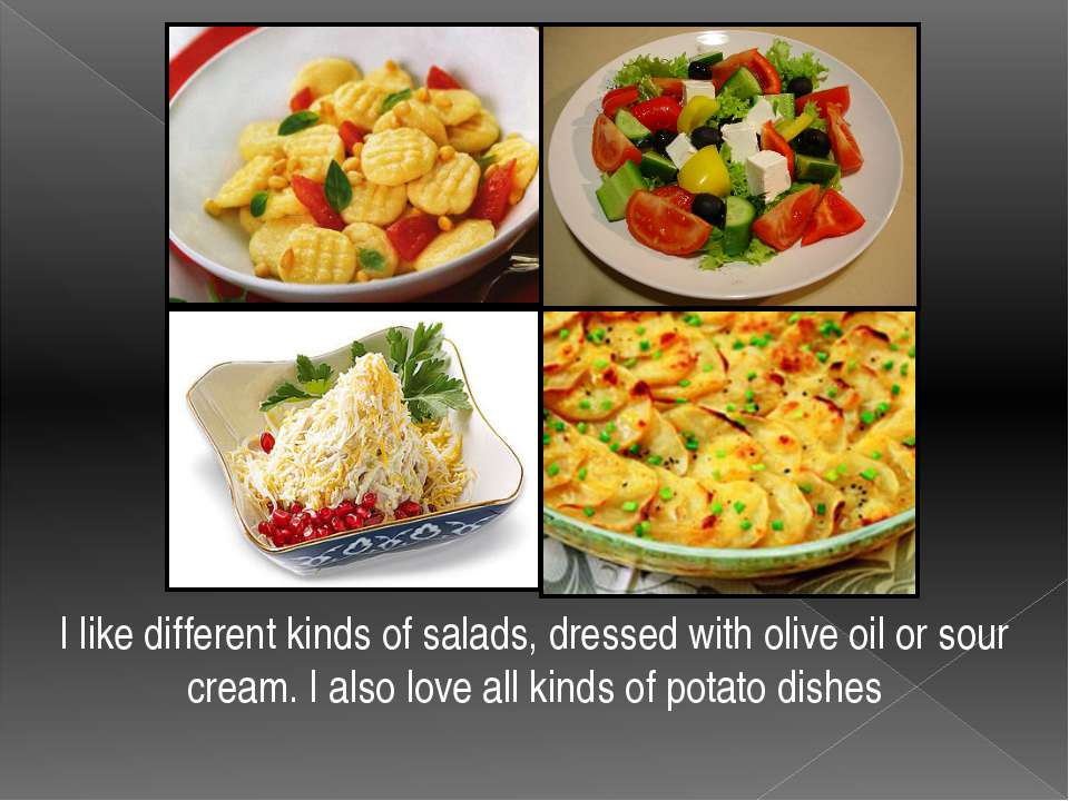 I like different kinds of salads, dressed with olive oil or sour cream. I als...