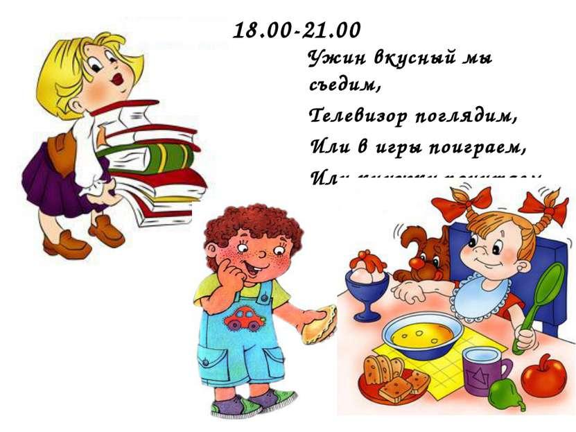 18.00-21.00 Ужин вкусный мы съедим, Телевизор поглядим, Или в игры поиграем, ...