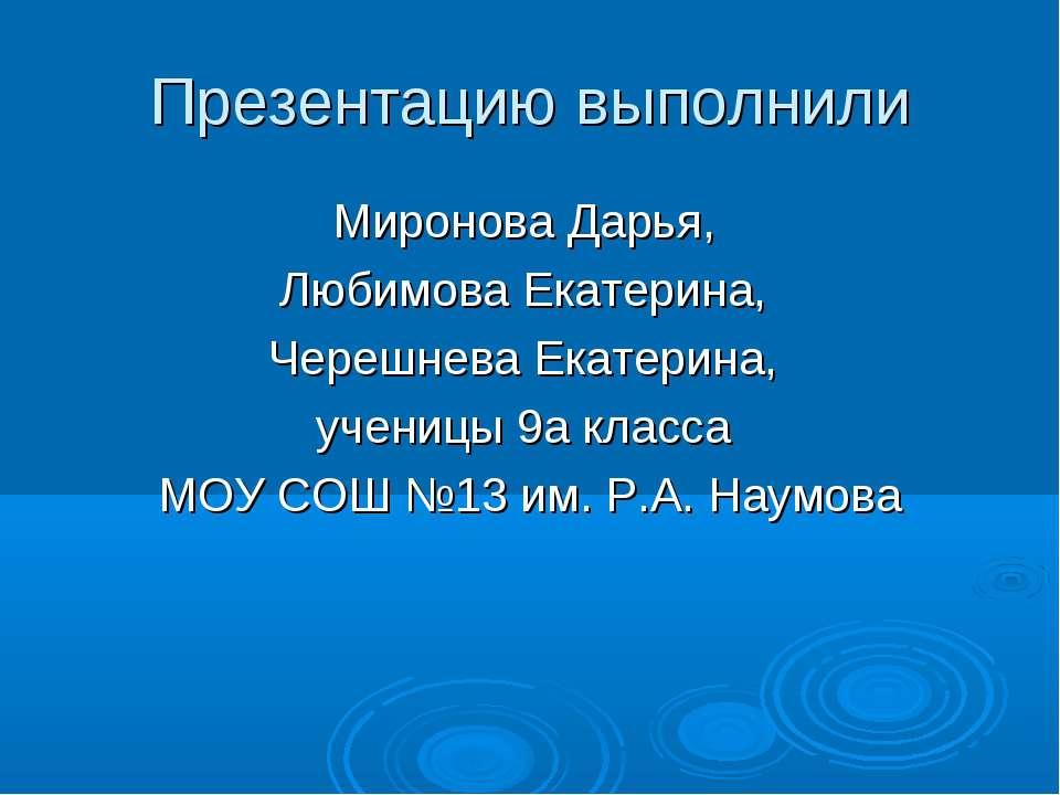 Презентацию выполнили Миронова Дарья, Любимова Екатерина, Черешнева Екатерина...