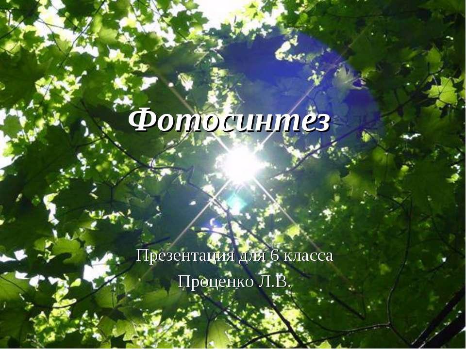 Фотосинтез Презентация для 6 класса Проценко Л.В.