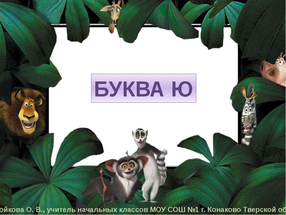 БУКВА Ю Бойкова О. В., учитель начальных классов МОУ СОШ №1 г. Конаково Тверс...