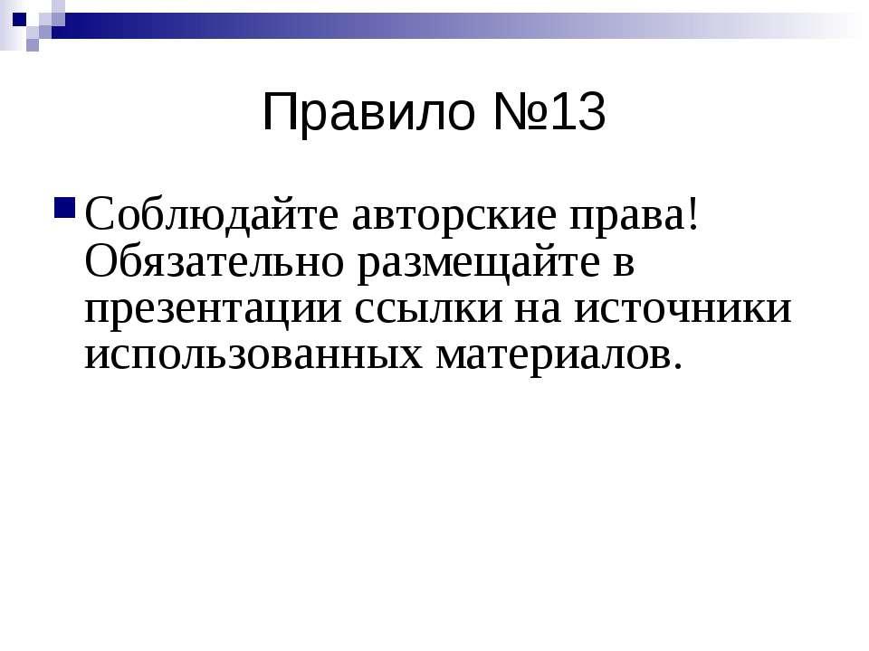 Правило №13 Соблюдайте авторские права! Обязательно размещайте в презентации ...