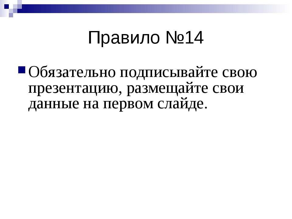 Правило №14 Обязательно подписывайте свою презентацию, размещайте свои данные...