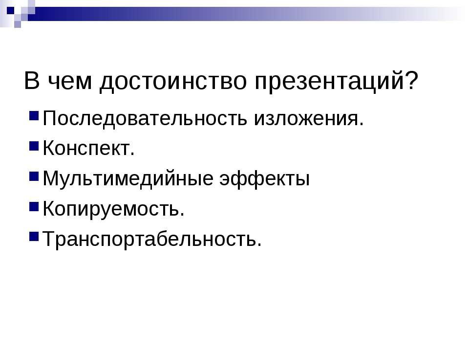 В чем достоинство презентаций? Последовательность изложения. Конспект. Мульти...