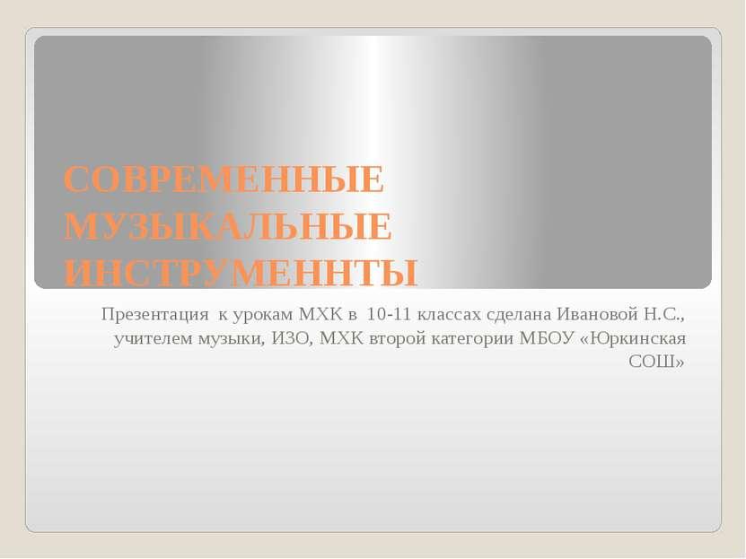 СОВРЕМЕННЫЕ МУЗЫКАЛЬНЫЕ ИНСТРУМЕННТЫ Презентация к урокам МХК в 10-11 классах...