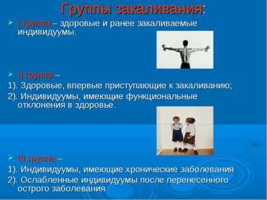 Группы закаливания: I группа – здоровые и ранее закаливаемые индивидуумы. II ...
