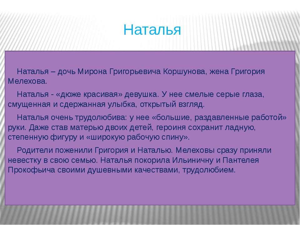 Наталья Наталья – дочь Мирона Григорьевича Коршунова, жена Григория Мелехова....
