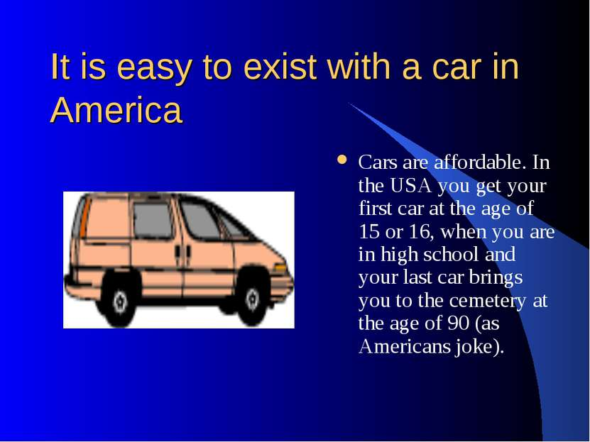 It is easy to exist with a car in America Cars are affordable. In the USA you...