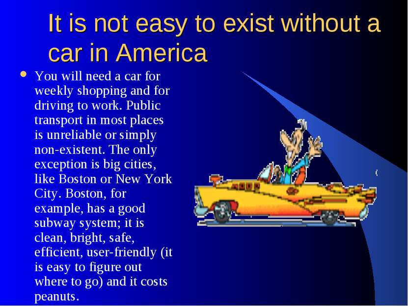 It is not easy to exist without a car in America You will need a car for week...