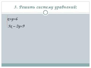 3. Решить систему уравнений: х+у=6 5х – 2у=9