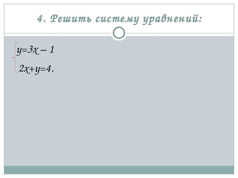 4. Решить систему уравнений: у=3х – 1 2х+у=4.
