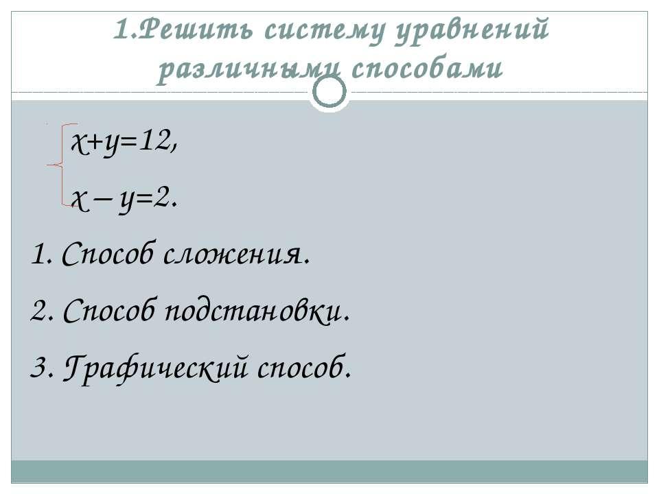 1.Решить систему уравнений различными способами х+у=12, х – у=2. 1. Способ сл...