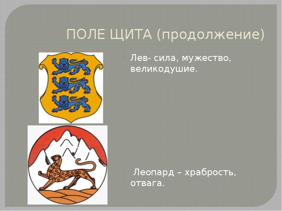 ПОЛЕ ЩИТА (продолжение) Лев- сила, мужество, великодушие. Леопард – храбрость...