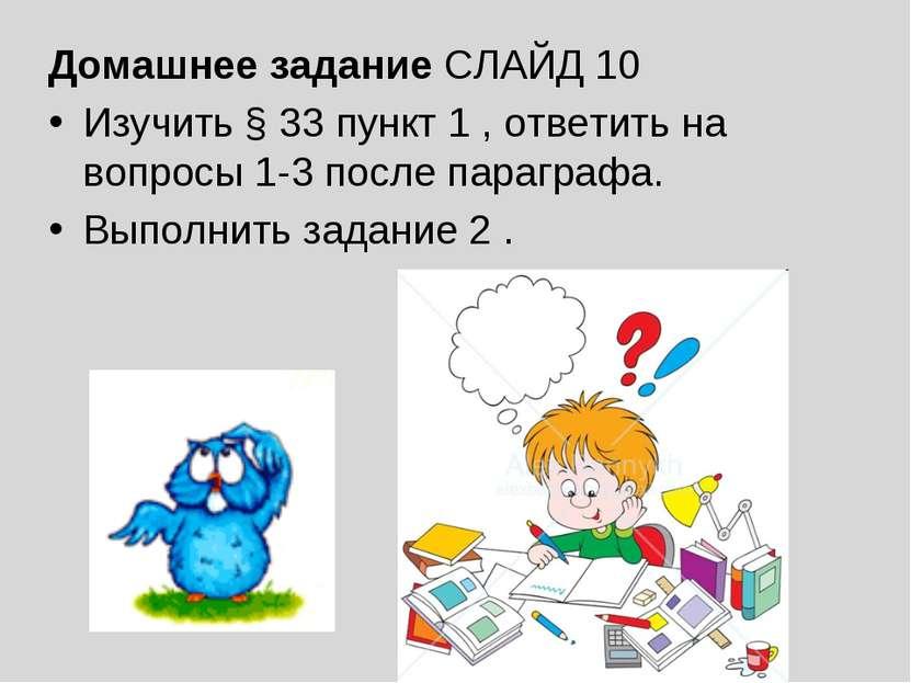 Домашнее задание СЛАЙД 10 Изучить § 33 пункт 1 , ответить на вопросы 1-3 посл...