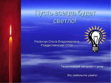 Пусть всегда будет светло! Ресенчук Ольга Владимировна Рождественская СОШ Тео...