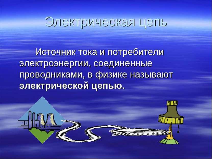 Электрическая цепь Источник тока и потребители электроэнергии, соединенные пр...