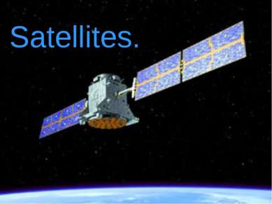 Satellites. Satellites.