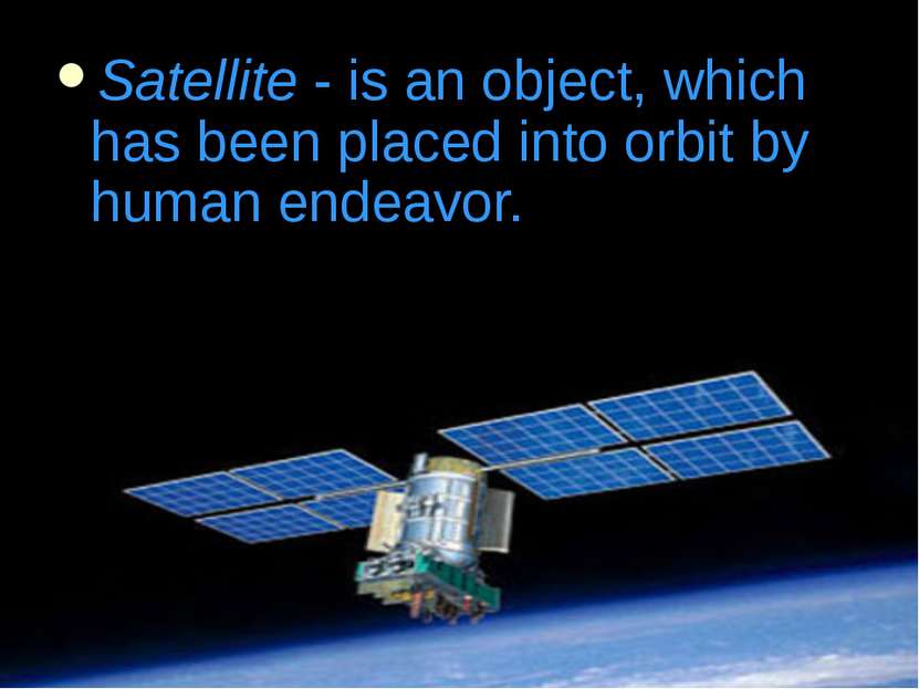 Satellite - is an object, which has been placed into orbit by human endeavor.