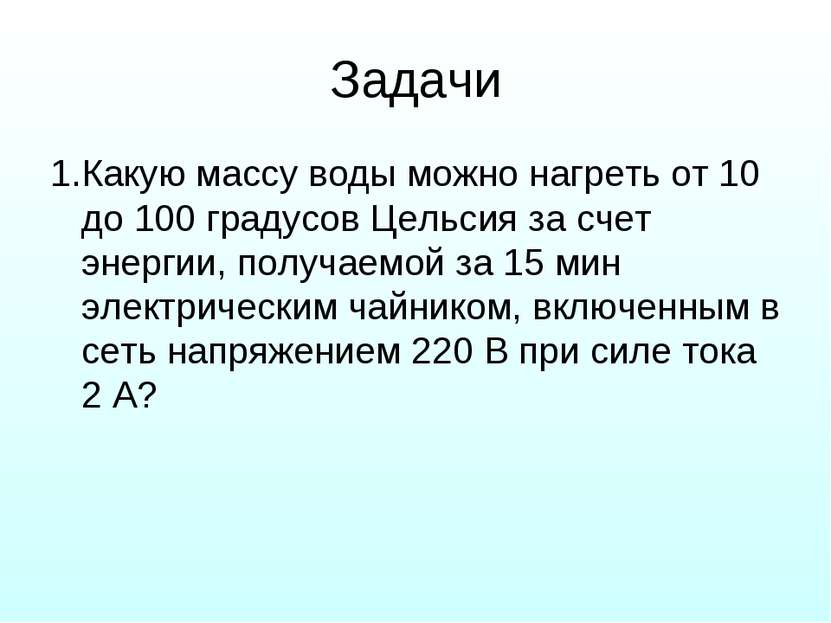 Задачи 1.Какую массу воды можно нагреть от 10 до 100 градусов Цельсия за счет...