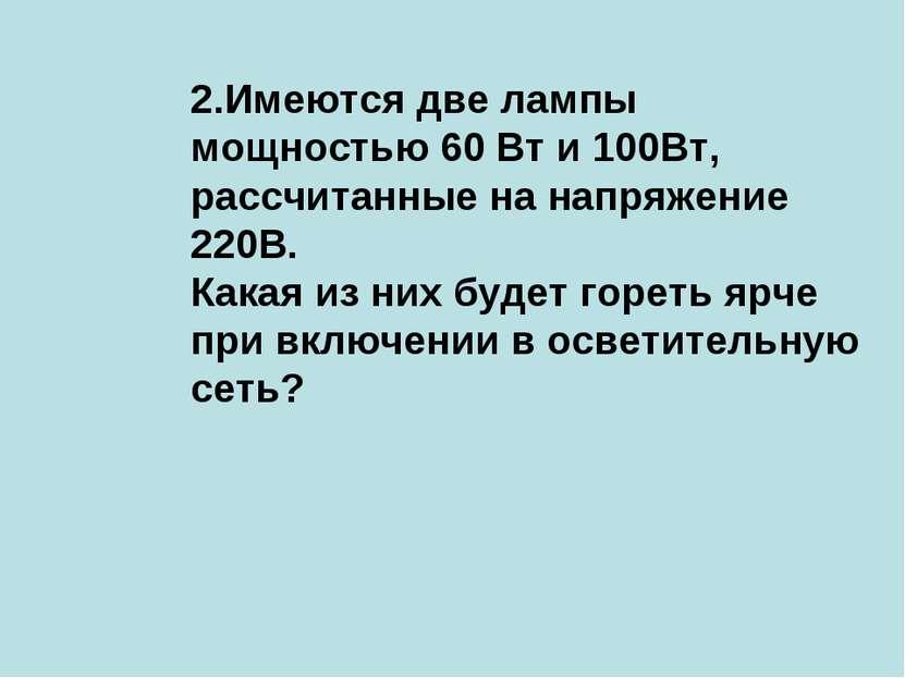 2.Имеются две лампы мощностью 60 Вт и 100Вт, рассчитанные на напряжение 220В....