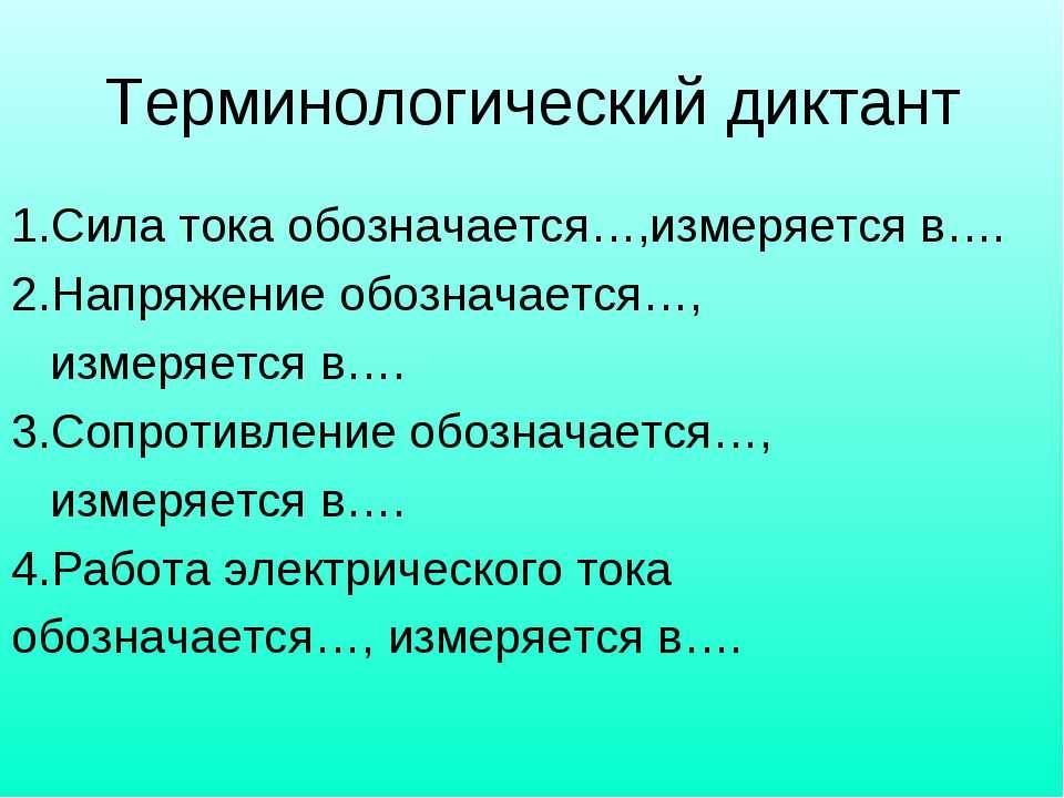 Терминологический диктант 1.Сила тока обозначается…,измеряется в…. 2.Напряжен...