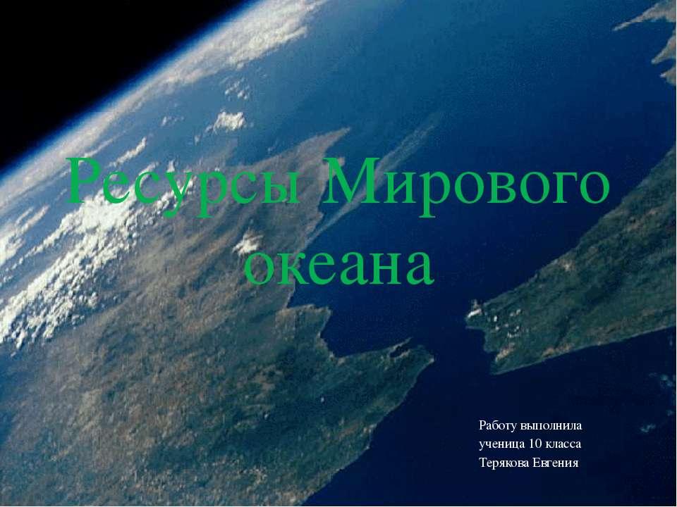 Ресурсы Мирового океана Работу выполнила ученица 10 класса Терякова Евгения