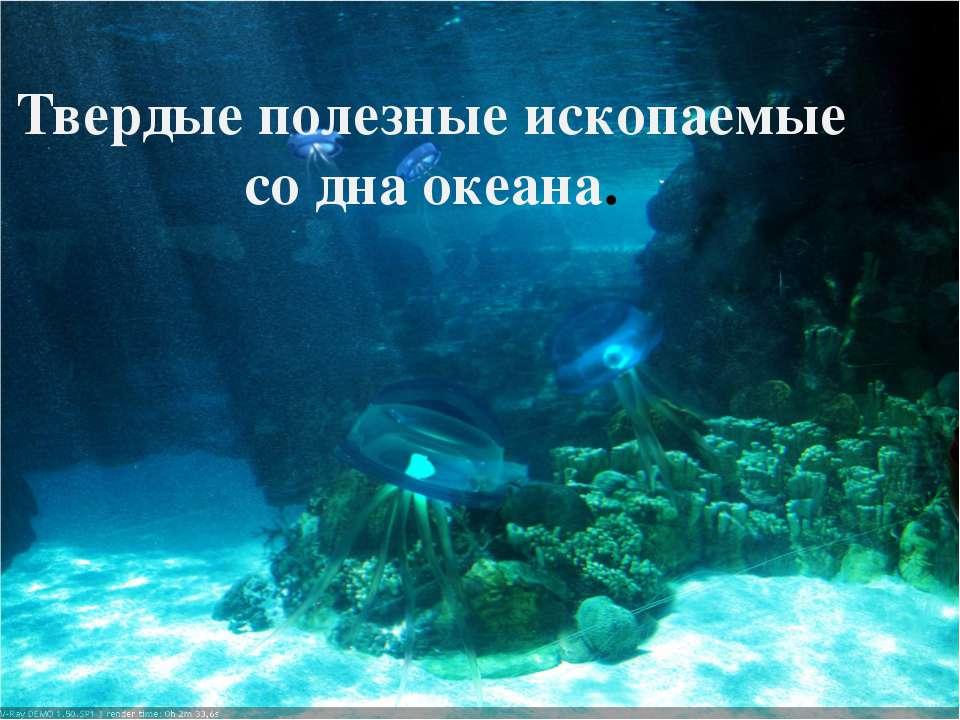 Твердые полезные ископаемые со дна океана.