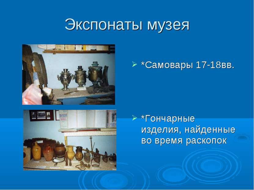 Экспонаты музея *Самовары 17-18вв. *Гончарные изделия, найденные во время рас...