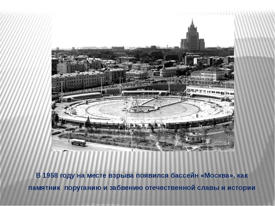 В 1958 году на месте взрыва появился бассейн «Москва», как памятник поруганию...