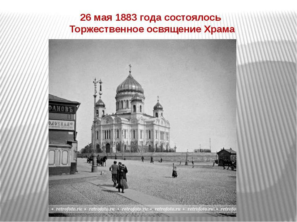 26 мая 1883 года состоялось Торжественное освящение Храма
