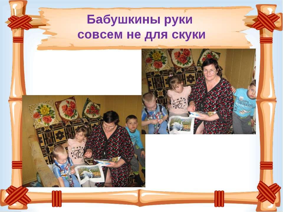 Бабушкины руки совсем не для скуки