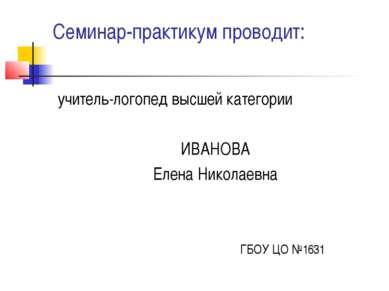 Семинар-практикум проводит: учитель-логопед высшей категории ИВАНОВА Елена Ни...