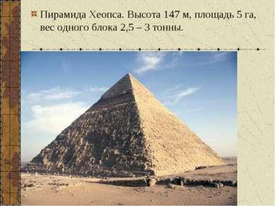 Пирамида Хеопса. Высота 147 м, площадь 5 га, вес одного блока 2,5 – 3 тонны.