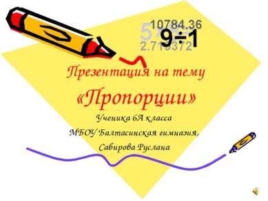 Презентация на тему «Пропорции» Ученика 6А класса МБОУ Балтасинская гимназия,...
