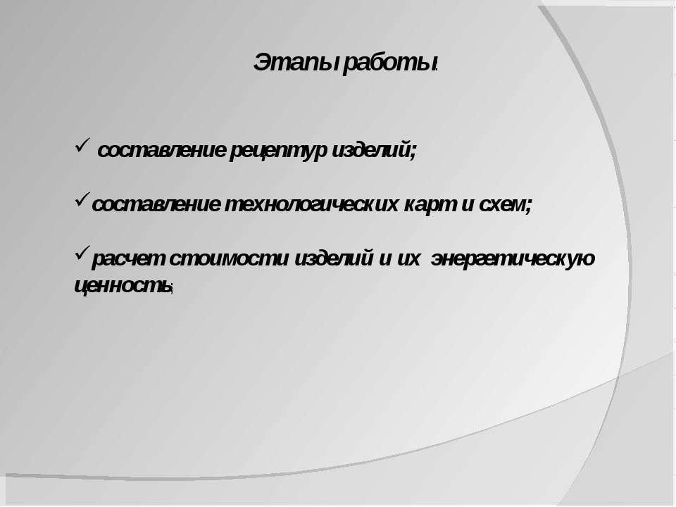 Этапы работы: составление рецептур изделий; составление технологических карт ...