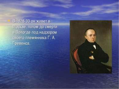 В 1828-33 он живет в Москве, потом до смерти в Вологде под надзором своего пл...