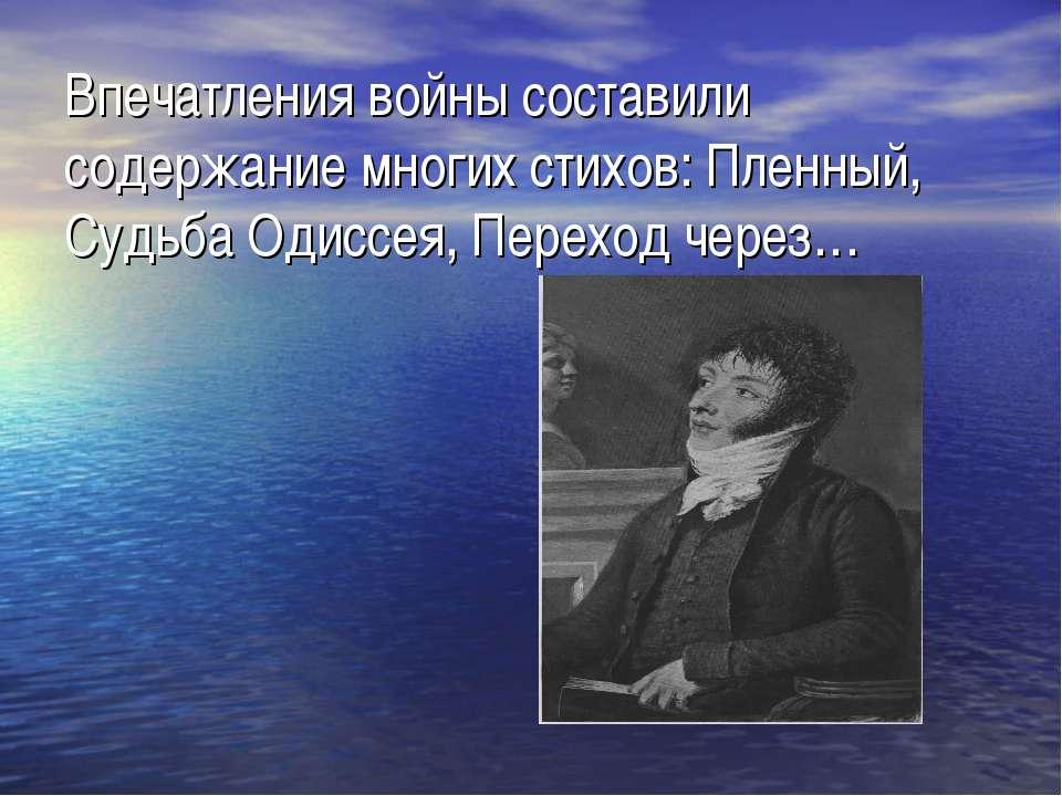 Впечатления войны составили содержание многих стихов: Пленный, Судьба Одиссея...