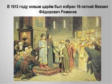 В 1613 году новым царём был избран 16-летний Михаил Фёдорович Романов
