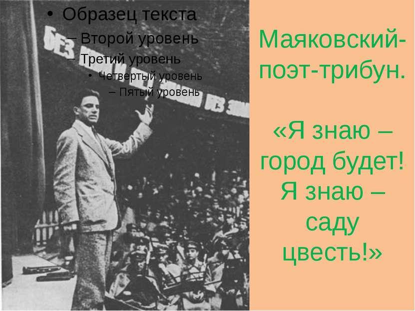 Маяковский- поэт-трибун. «Я знаю – город будет! Я знаю – саду цвесть!»