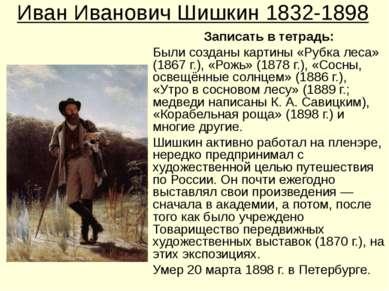 Иван Иванович Шишкин 1832-1898 Записать в тетрадь: Были созданы картины «Рубк...