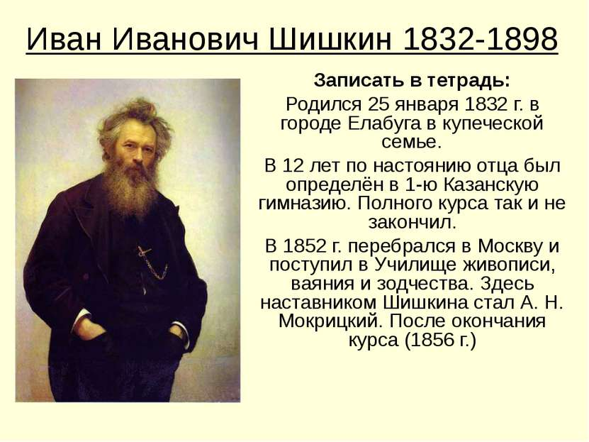 Иван Иванович Шишкин 1832-1898 Записать в тетрадь: Родился 25 января 1832 г. ...