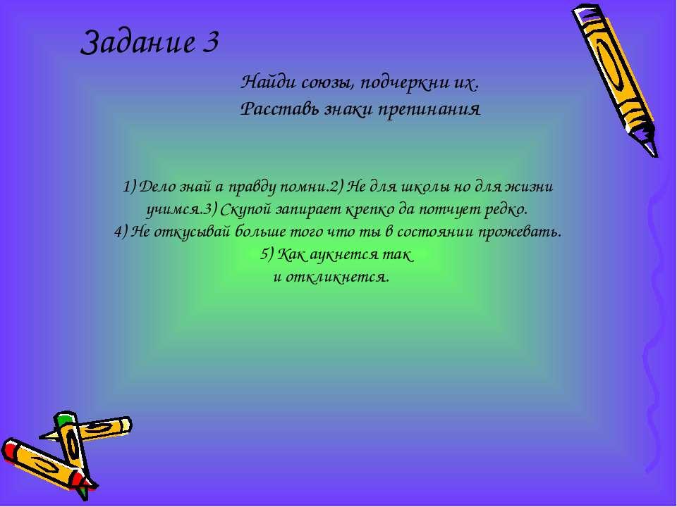 Задание 3 Найди союзы, подчеркни их. Расставь знаки препинания 1) Дело знай а...
