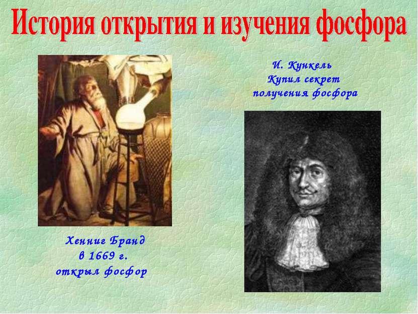 Хенниг Бранд в 1669 г. открыл фосфор И. Кункель Купил секрет получения фосфора