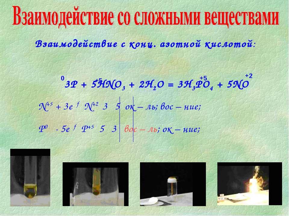 Взаимодействие с конц. азотной кислотой: 3Р + 5HNO3 + 2H2O = 3H3PO4 + 5NO