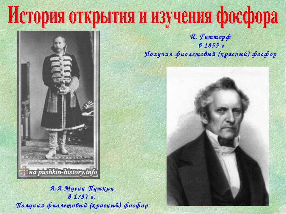 А.А.Мусин-Пушкин в 1797 г. Получил фиолетовый (красный) фосфор И. Гитторф в 1...