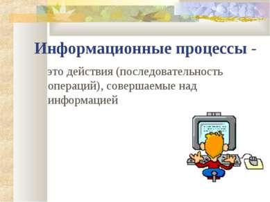 Информационные процессы - это действия (последовательность операций), соверша...