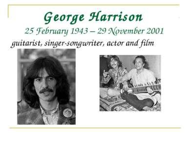 George Harrison 25 February 1943– 29 November 2001 guitarist, singer-songwri...