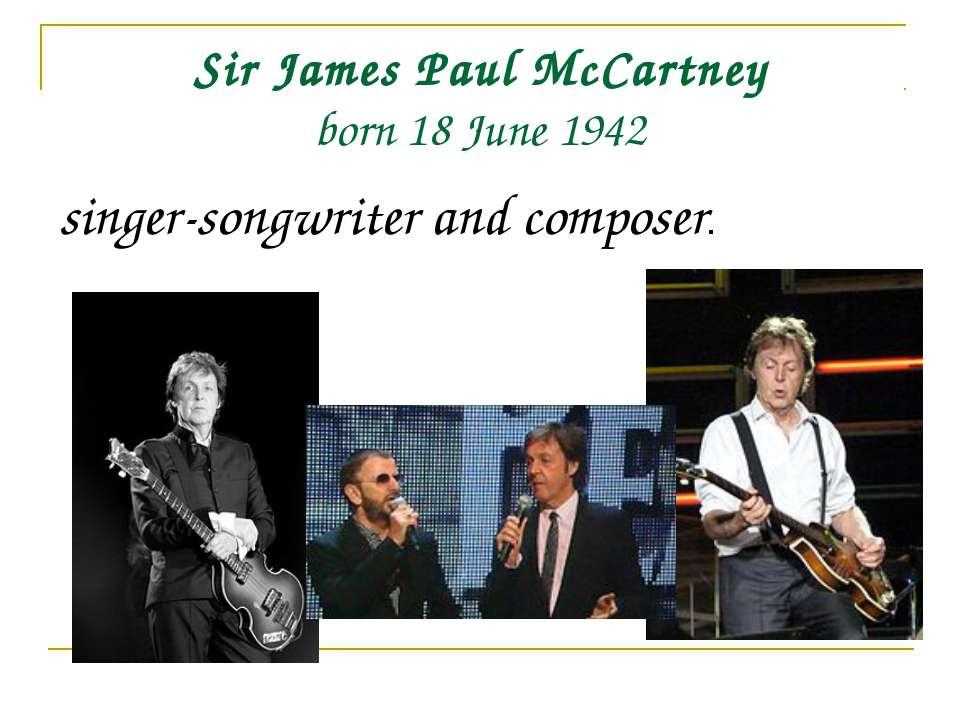 Sir James Paul McCartney born 18 June 1942 singer-songwriter and composer.